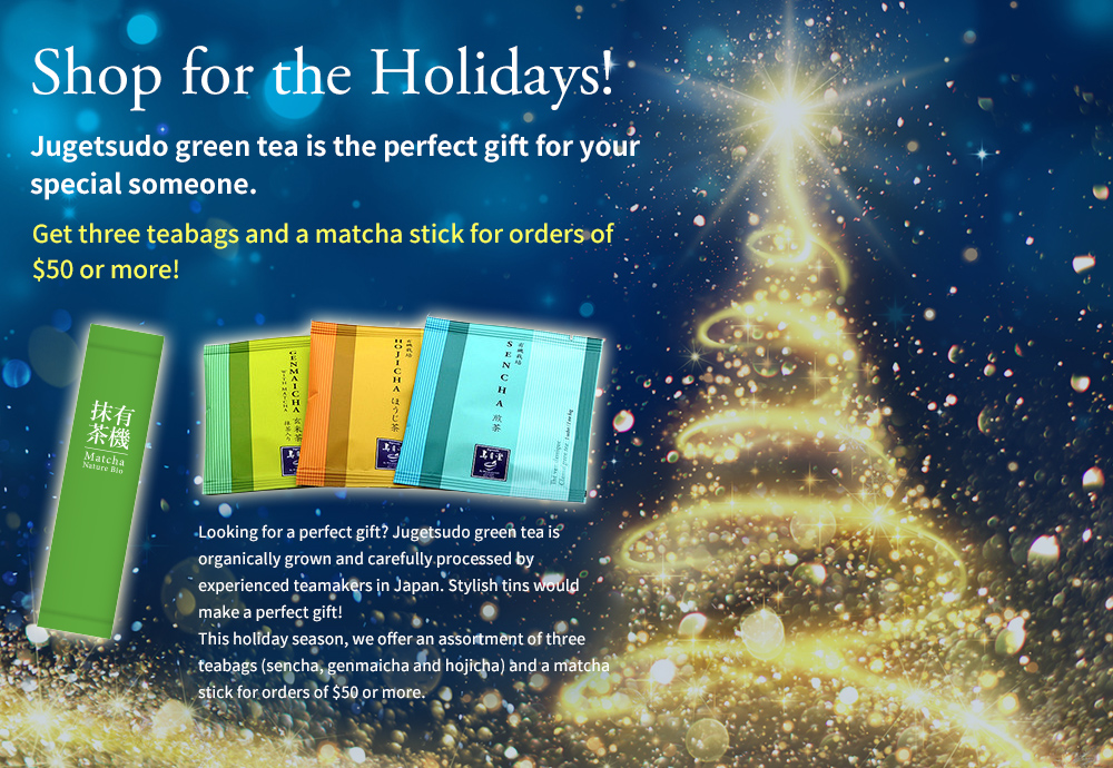 Shop for the Holidays! Jugetsudo green tea is the perfect gift for your  special someo Get three teabags and a matcha stick for orders of $50 or more! Looking for a perfect gift? Jugetsudo green tea is organically grown and carefully processed by experienced teamakers in Japan. Stylish tins would make a perfect gift! This holiday season, we offer an assortment of three teabags (sencha, genmaicha and hojicha) and a matcha stick for orders of $50 or more.