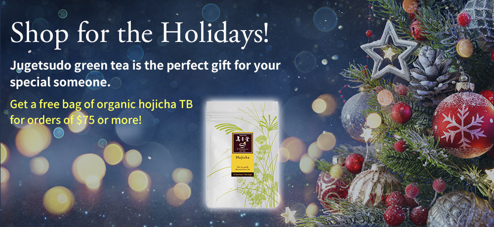 Shop for the Holidays! Jugetsudo green tea is the perfect gift for your special someone. Get a free bag of organic hojicha TB for orders of $75 or more!