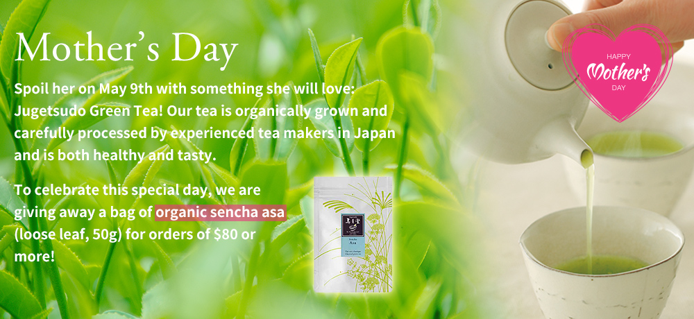 Mother's Day Spoil her on May 9th with something she will love: Jugetsudo Green Tea! Our tea is organically grown and carefully processed by experienced tea makers in Japan and is both healthy and tasty. To celebrate this special day, we are giving away a bag of organic sencha asa (loose leaf, 50g) for orders of $80 or more!